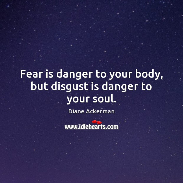 Fear is danger to your body, but disgust is danger to your soul. Diane Ackerman Picture Quote