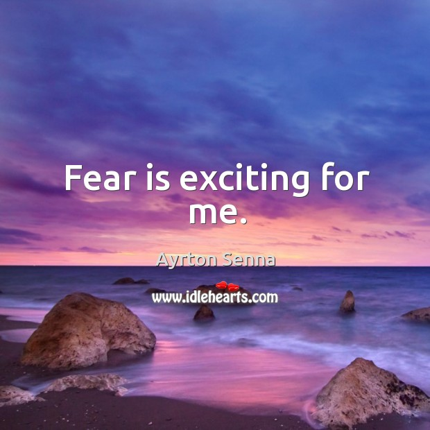 Fear is exciting for me. Ayrton Senna Picture Quote