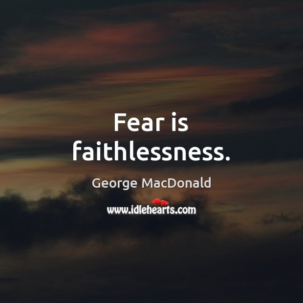 Fear is faithlessness. George MacDonald Picture Quote