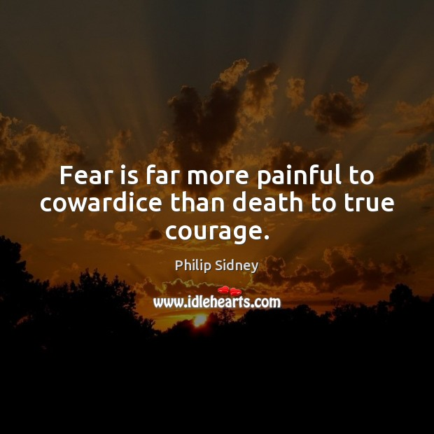 Fear is far more painful to cowardice than death to true courage. Philip Sidney Picture Quote