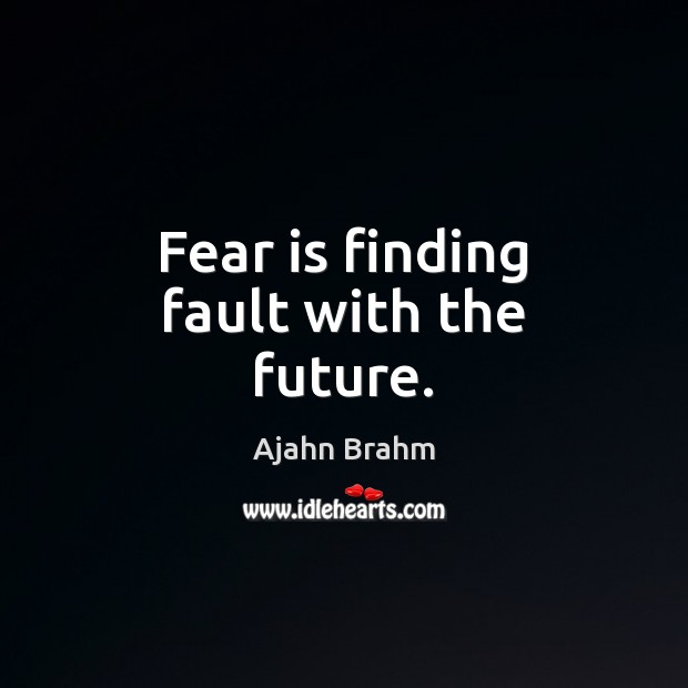 Image, Fear is finding fault with the future.