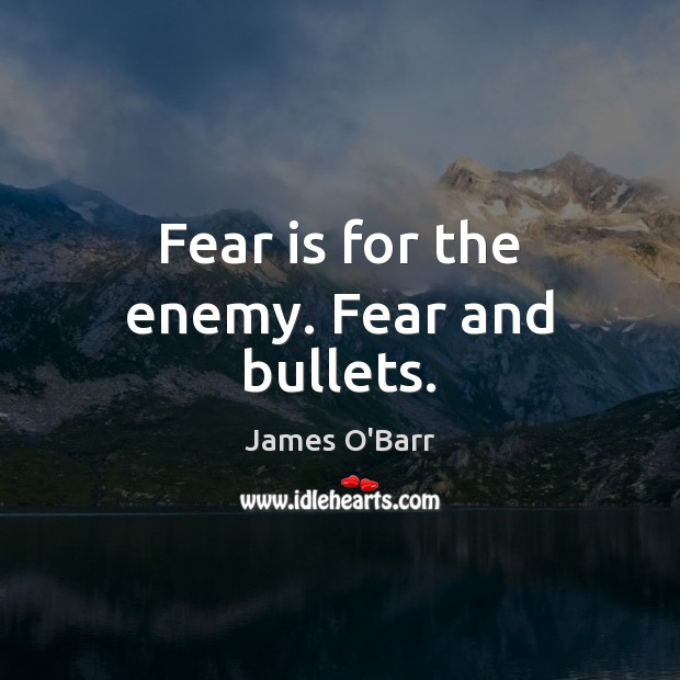 Fear is for the enemy. Fear and bullets. Image