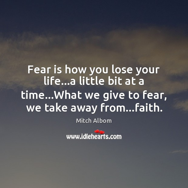 Fear is how you lose your life…a little bit at a Mitch Albom Picture Quote