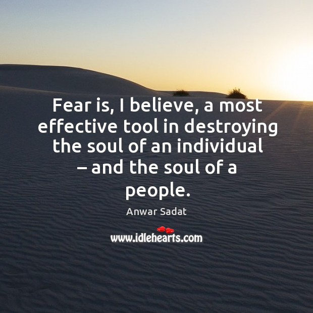 Fear is, I believe, a most effective tool in destroying the soul of an individual – and the soul of a people. Image
