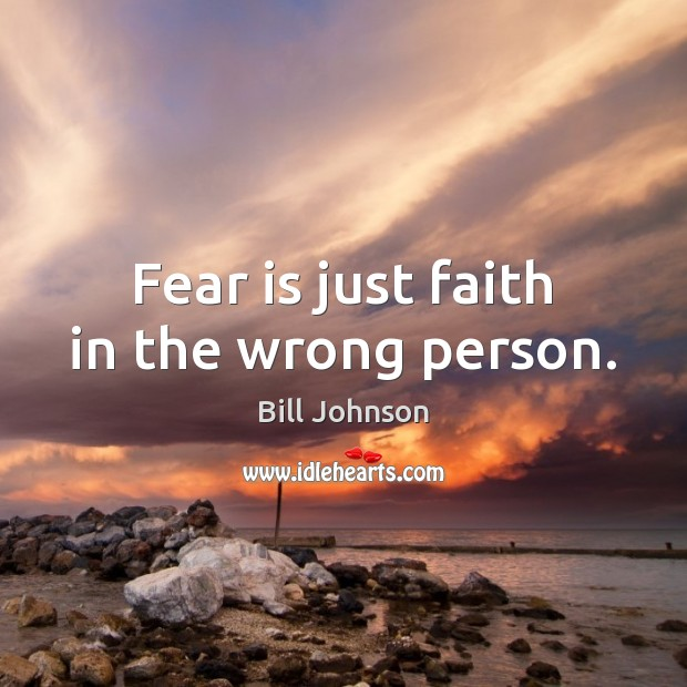 Fear is just faith in the wrong person. Bill Johnson Picture Quote