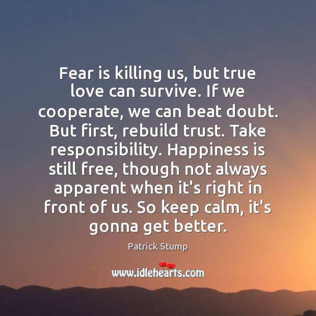 Fear is killing us, but true love can survive. If we cooperate, Cooperate Quotes Image