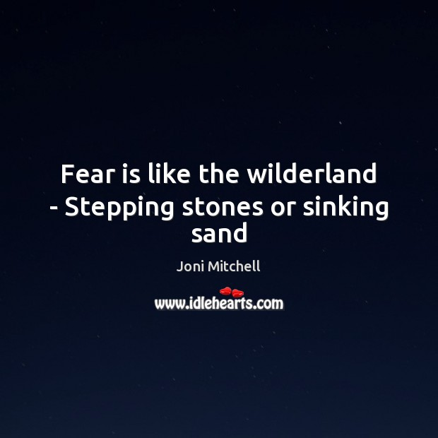 Fear is like the wilderland – Stepping stones or sinking sand Joni Mitchell Picture Quote