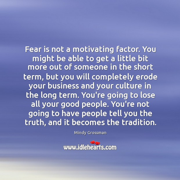 Fear is not a motivating factor. You might be able to get Image