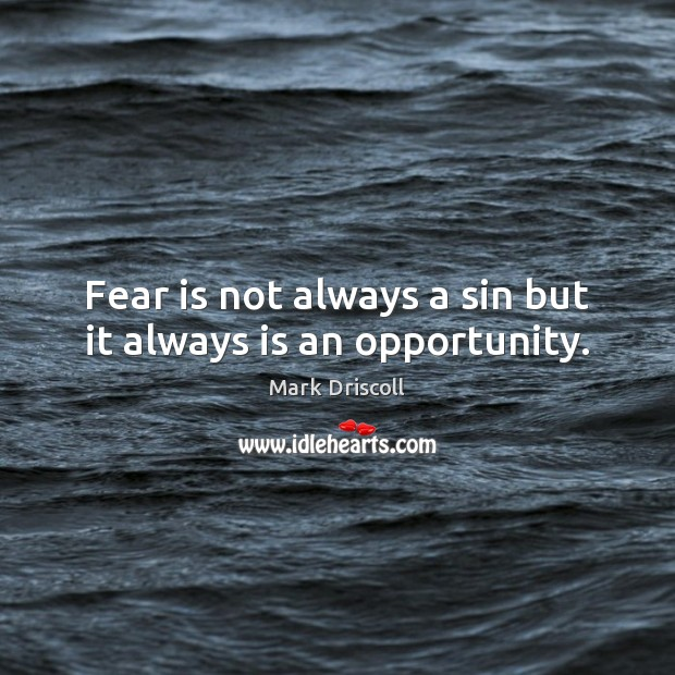 Fear is not always a sin but it always is an opportunity. Mark Driscoll Picture Quote