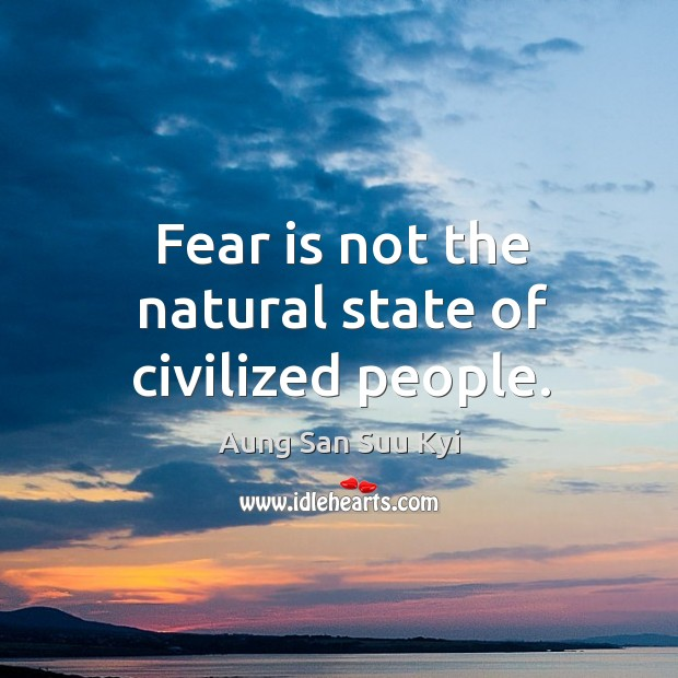 Fear is not the natural state of civilized people. Image