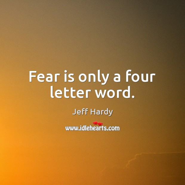 Fear is only a four letter word. Jeff Hardy Picture Quote