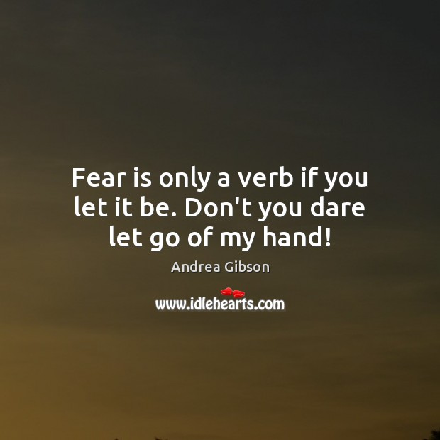 Fear is only a verb if you let it be. Don't you dare let go of my hand! Image