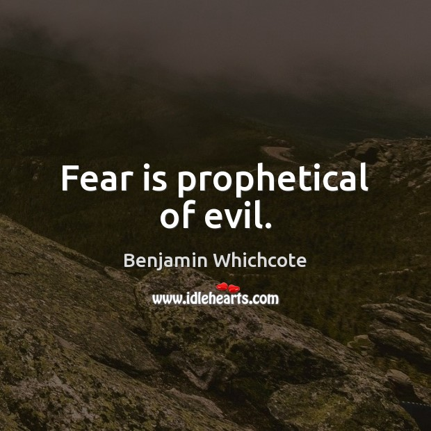 Fear is prophetical of evil. Benjamin Whichcote Picture Quote