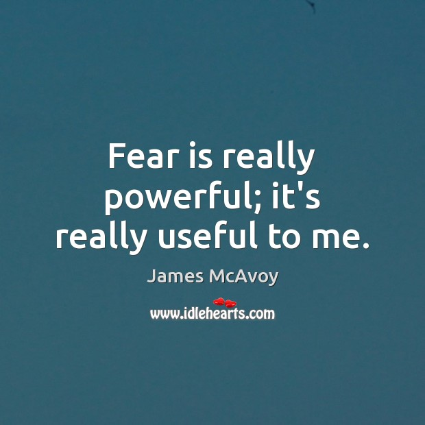 Image, Fear is really powerful; it's really useful to me.