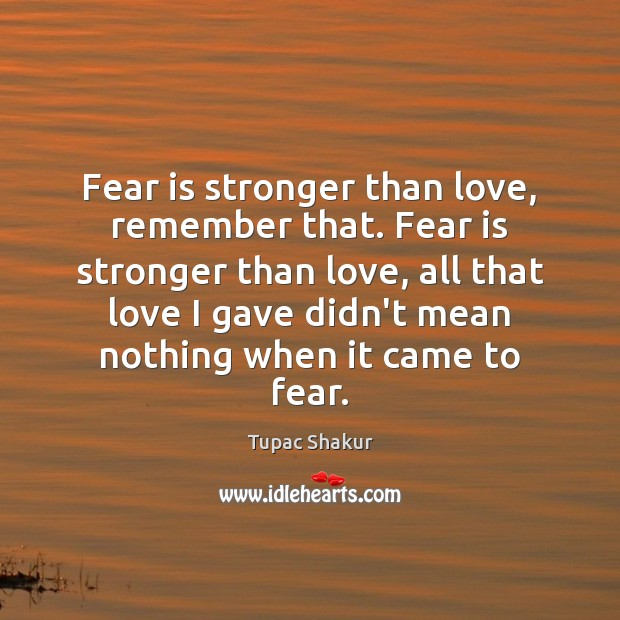 Fear is stronger than love, remember that. Fear is stronger than love, Tupac Shakur Picture Quote