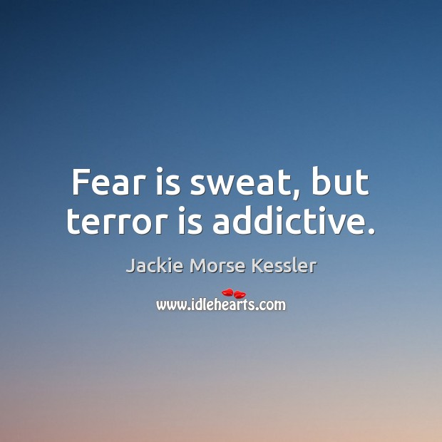Fear is sweat, but terror is addictive. Image