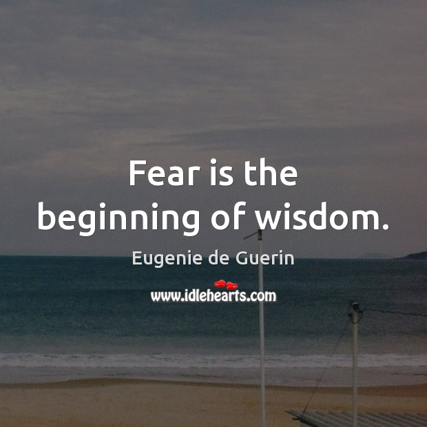 Fear is the beginning of wisdom. Image