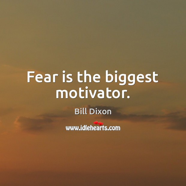 Image, Fear is the biggest motivator.