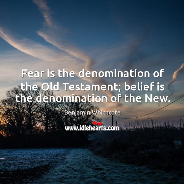Fear is the denomination of the old testament; belief is the denomination of the new. Image