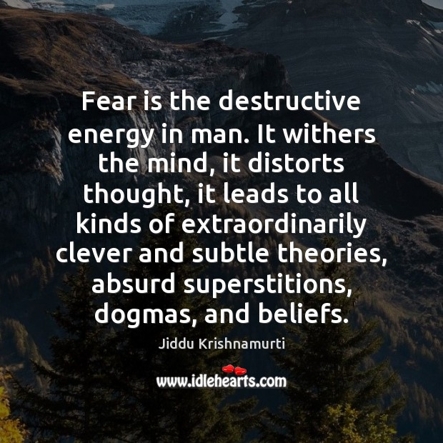 Fear is the destructive energy in man. It withers the mind, it Image