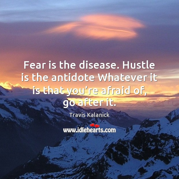 Fear is the disease. Hustle is the antidote Whatever it is that Image