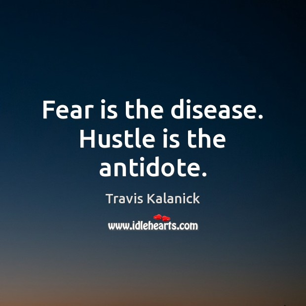 Fear is the disease. Hustle is the antidote. Fear Quotes Image