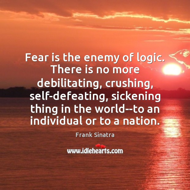 Fear is the enemy of logic. There is no more debilitating, crushing, Frank Sinatra Picture Quote