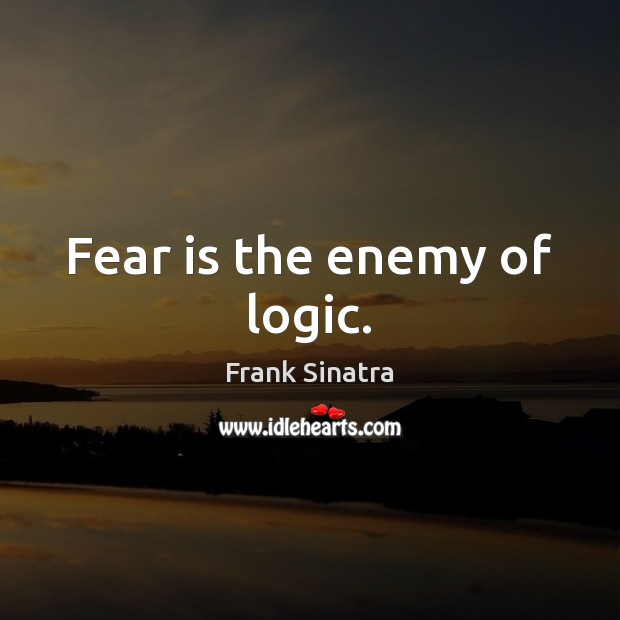 Fear is the enemy of logic. Frank Sinatra Picture Quote