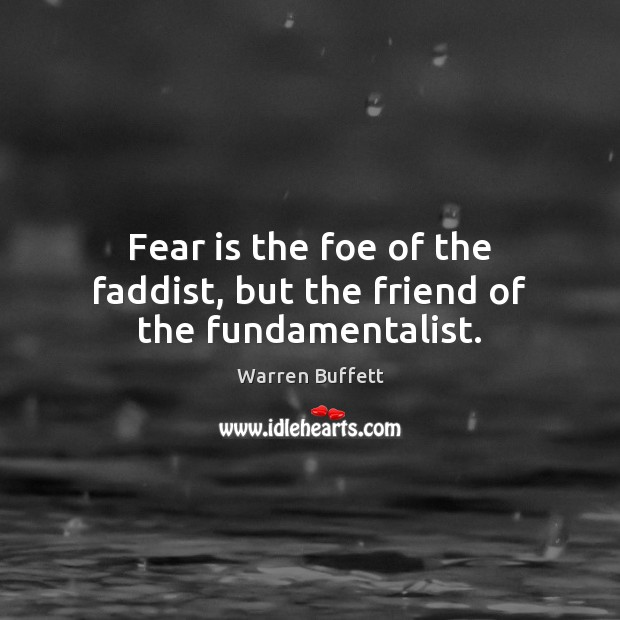 Fear is the foe of the faddist, but the friend of the fundamentalist. Image