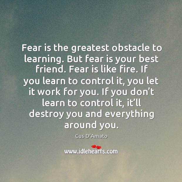 Fear is the greatest obstacle to learning. But fear is your best Cus D'Amato Picture Quote