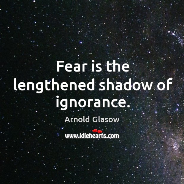 Image, Fear is the lengthened shadow of ignorance.