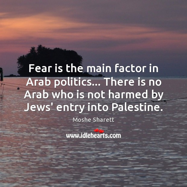 Fear is the main factor in Arab politics… There is no Arab Fear Quotes Image