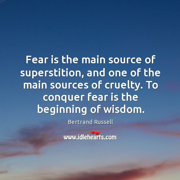 Fear is the main source of superstition, and one of the main sources of cruelty. Image