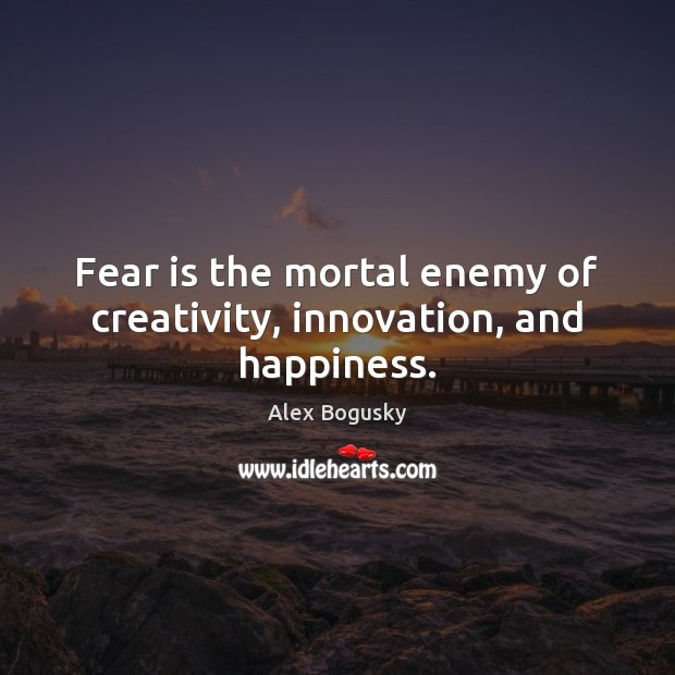 Image, Fear is the mortal enemy of creativity, innovation, and happiness.