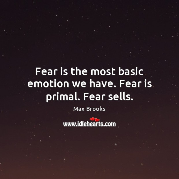 Fear is the most basic emotion we have. Fear is primal. Fear sells. Image