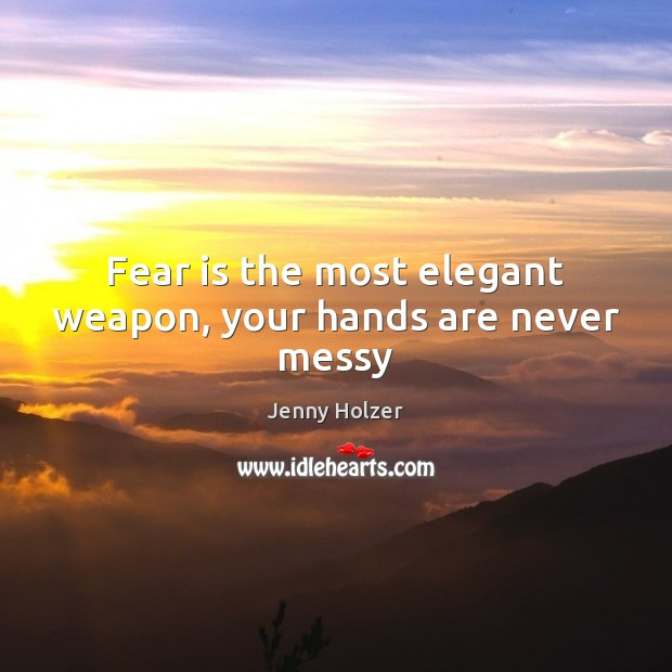 Fear is the most elegant weapon, your hands are never messy Jenny Holzer Picture Quote