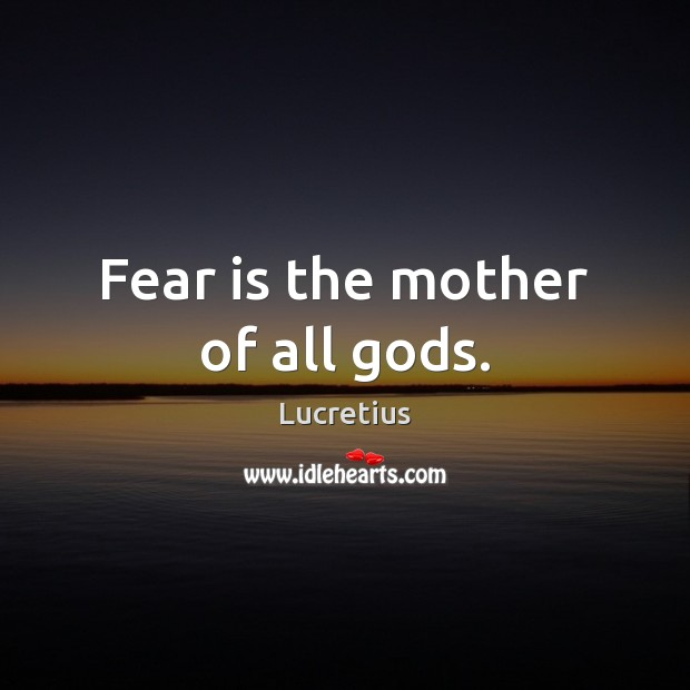 Fear is the mother of all Gods. Lucretius Picture Quote
