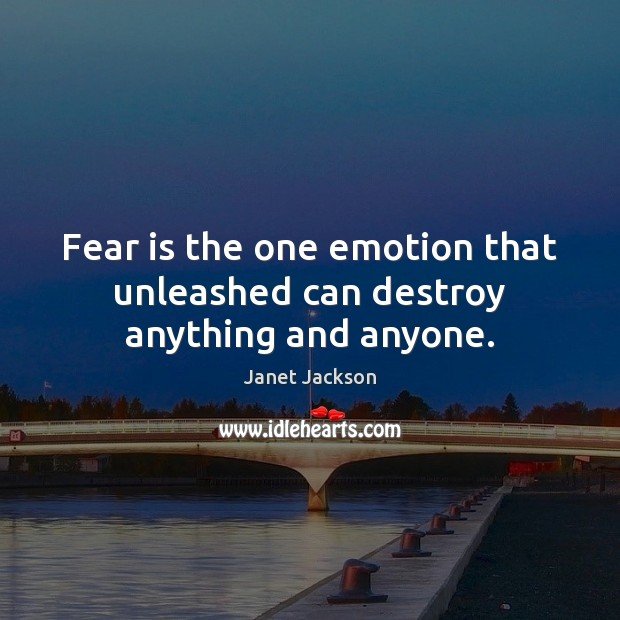 Fear is the one emotion that unleashed can destroy anything and anyone. Janet Jackson Picture Quote