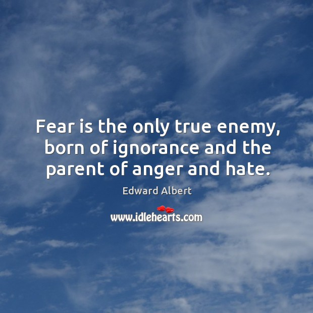 Fear is the only true enemy, born of ignorance and the parent of anger and hate. Image