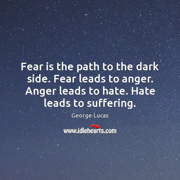 Fear is the path to the dark side. Fear leads to anger. Image