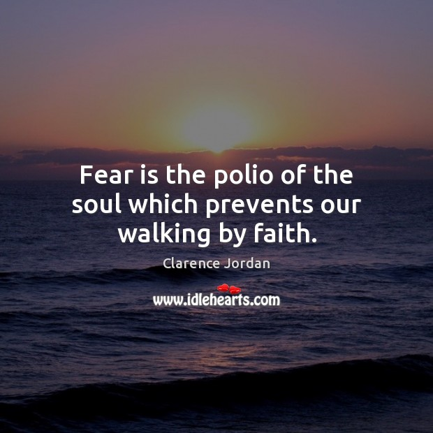 Fear is the polio of the soul which prevents our walking by faith. Image
