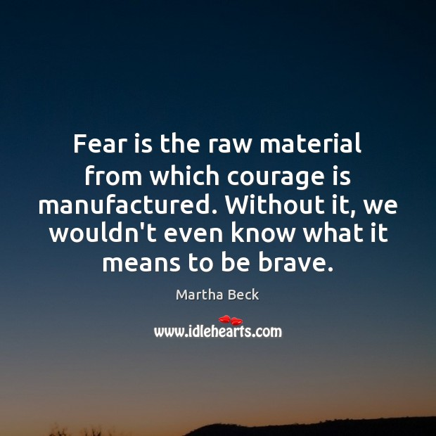 Image, Fear is the raw material from which courage is manufactured. Without it,
