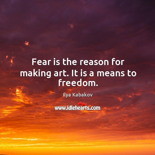 Fear is the reason for making art. It is a means to freedom. Image