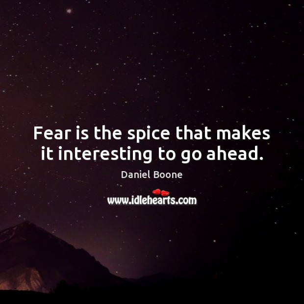 Fear is the spice that makes it interesting to go ahead. Daniel Boone Picture Quote