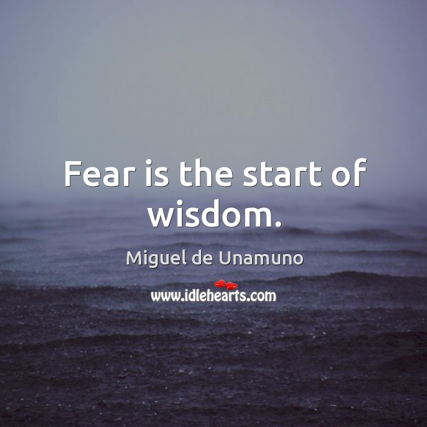 Fear is the start of wisdom. Image