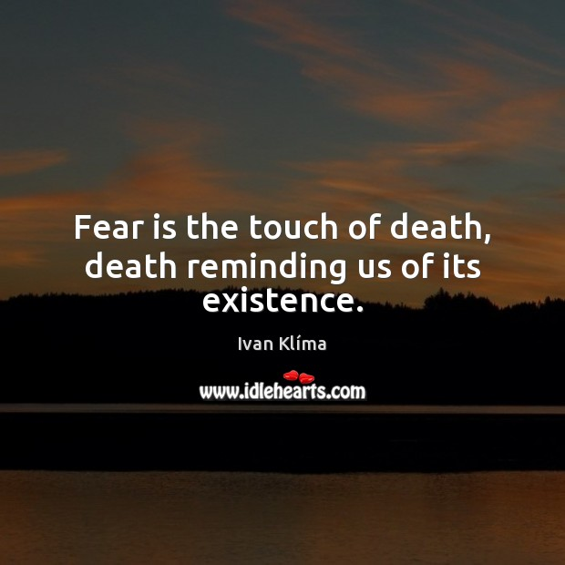 Image, Fear is the touch of death, death reminding us of its existence.