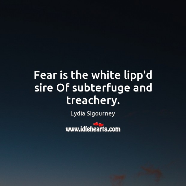 Image, Fear is the white lipp'd sire Of subterfuge and treachery.