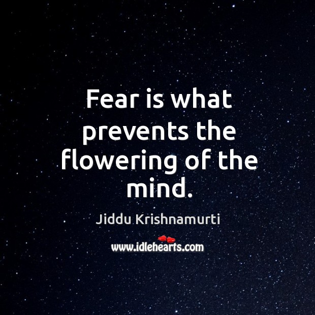 Fear is what prevents the flowering of the mind. Image