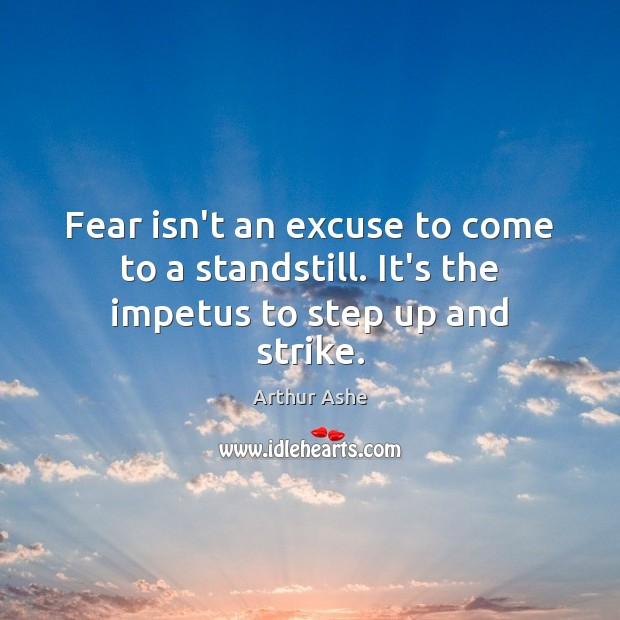 Fear isn't an excuse to come to a standstill. It's the impetus to step up and strike. Arthur Ashe Picture Quote