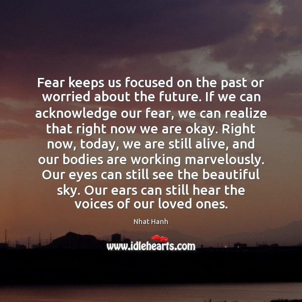 Fear keeps us focused on the past or worried about the future. Nhat Hanh Picture Quote